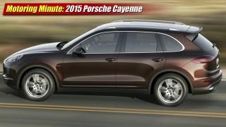 Motoring Minute: 2015 Porsche Cayenne